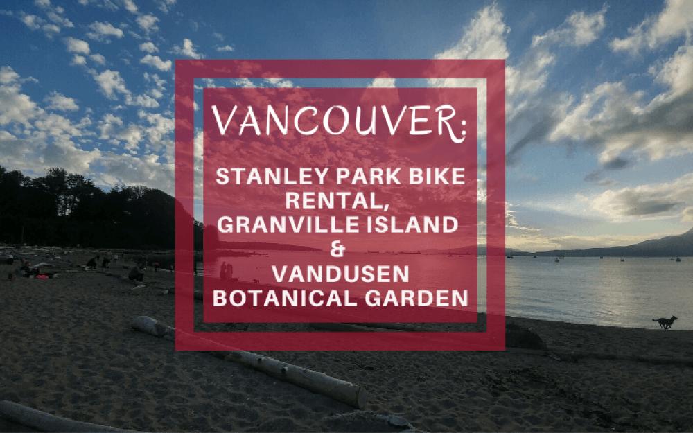 Vancouver: Stanley Park bike rental, Granville Island & VanDusen Botanical Garden